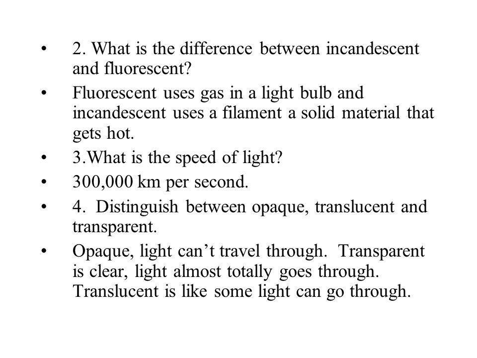 2. What is the difference between incandescent and fluorescent? Fluorescent uses gas in a light bulb and incandescent uses a filament a solid material