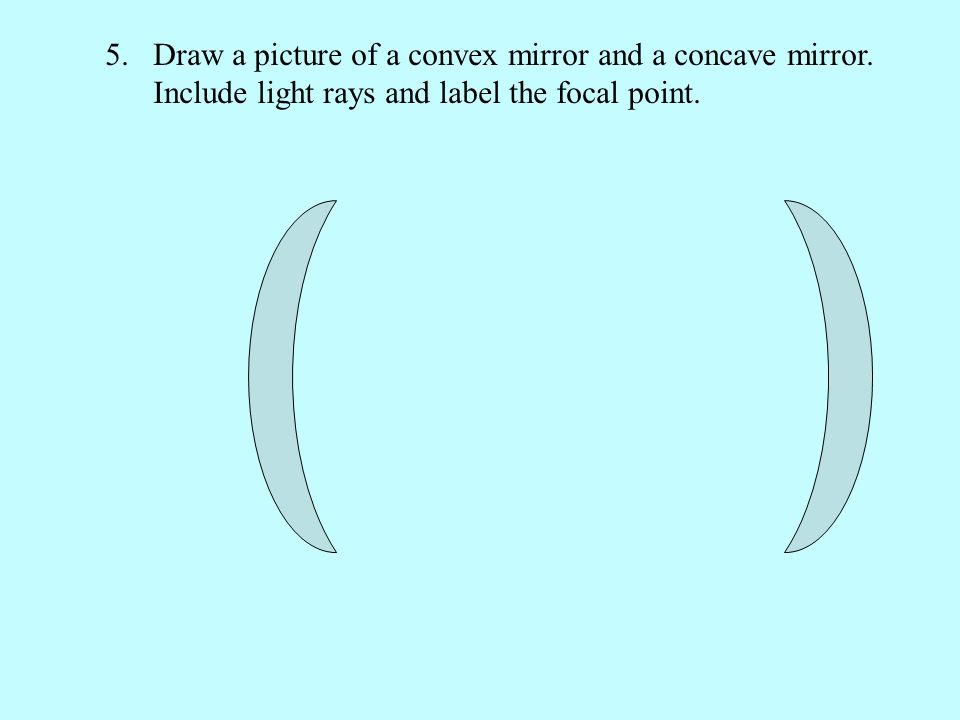 5.Draw a picture of a convex mirror and a concave mirror. Include light rays and label the focal point.