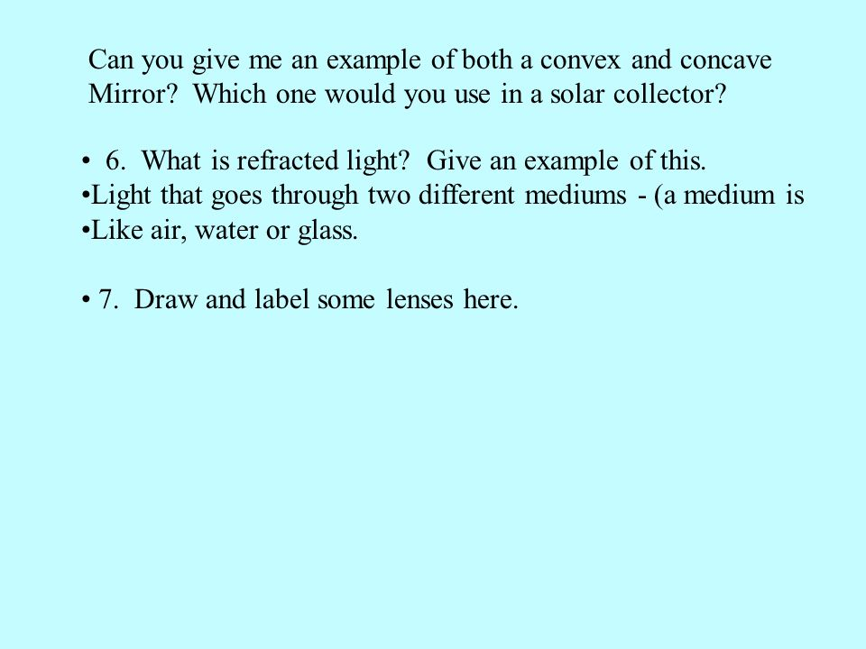 Can you give me an example of both a convex and concave Mirror? Which one would you use in a solar collector? 6. What is refracted light? Give an exam