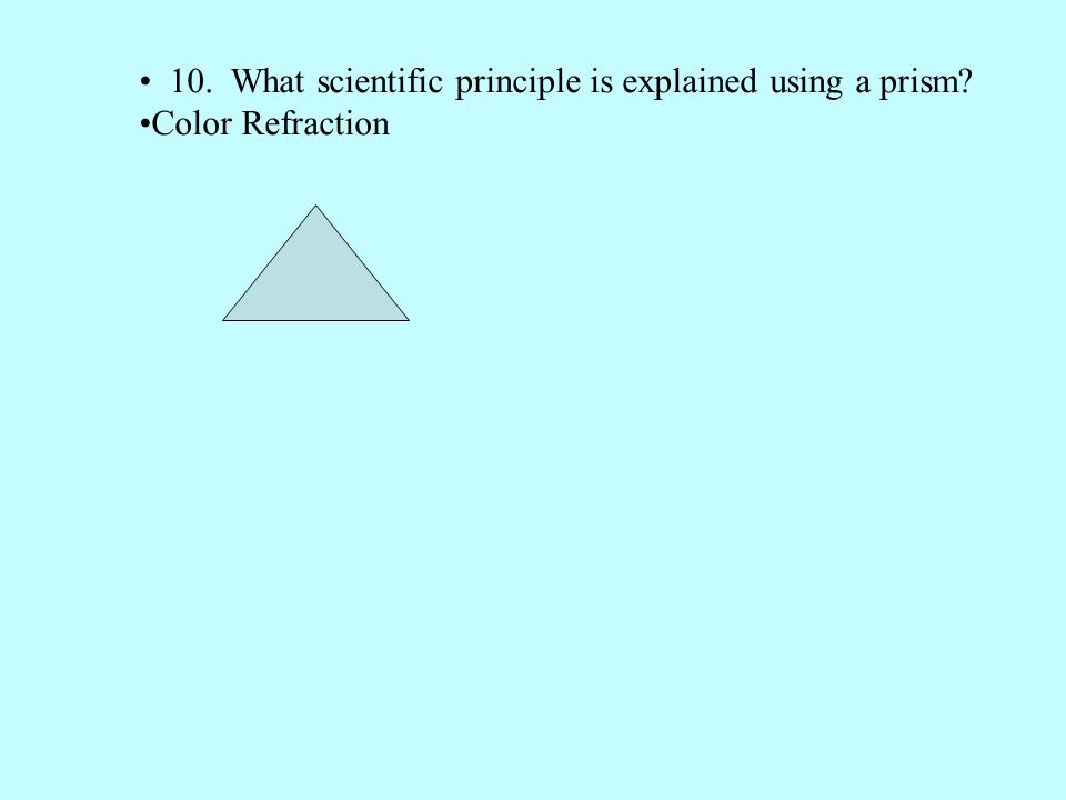 10. What scientific principle is explained using a prism? Color Refraction