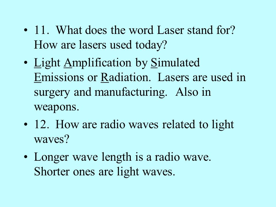 11. What does the word Laser stand for? How are lasers used today? Light Amplification by Simulated Emissions or Radiation. Lasers are used in surgery