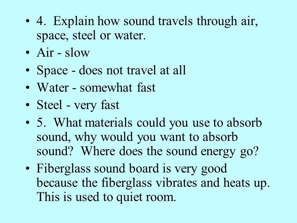 4. Explain how sound travels through air, space, steel or water. Air - slow Space - does not travel at all Water - somewhat fast Steel - very fast 5.