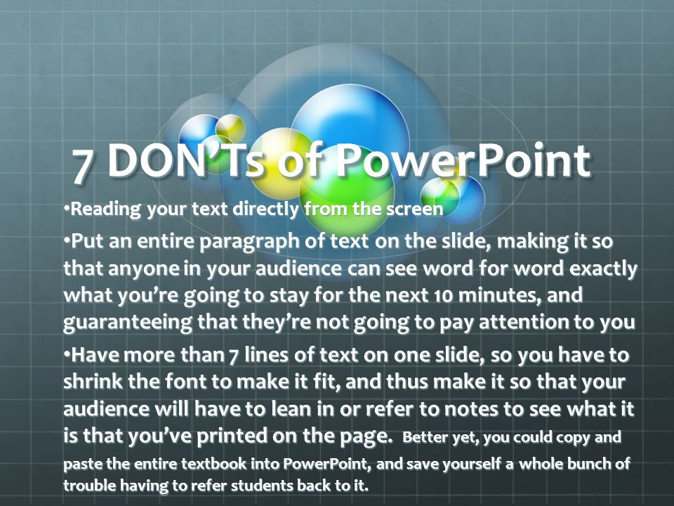 7 DONTs of PowerPoint Reading your text directly from the screen Put an entire paragraph of text on the slide, making it so that anyone in your audience can see word for word exactly what youre going to stay for the next 10 minutes, and guaranteeing that theyre not going to pay attention to you Have more than 7 lines of text on one slide, so you have to shrink the font to make it fit, and thus make it so that your audience will have to lean in or refer to notes to see what it is that youve printed on the page.