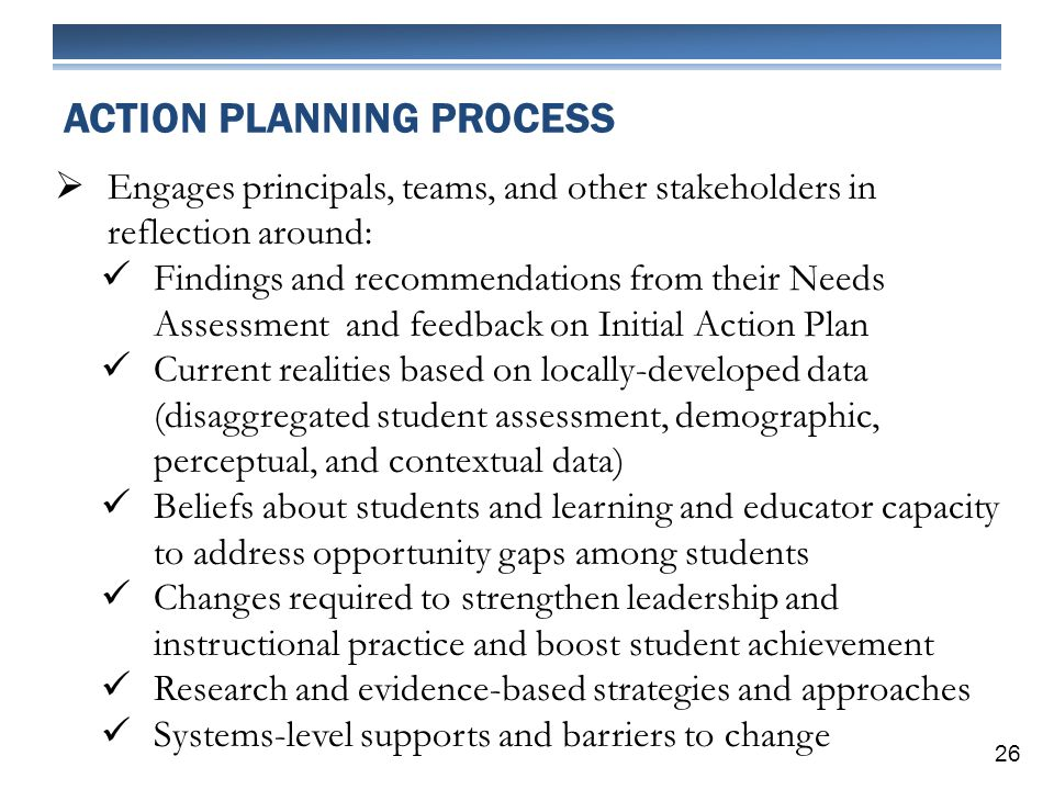 ACTION PLANNING PROCESS Engages principals, teams, and other stakeholders in reflection around: Findings and recommendations from their Needs Assessment and feedback on Initial Action Plan Current realities based on locally-developed data (disaggregated student assessment, demographic, perceptual, and contextual data) Beliefs about students and learning and educator capacity to address opportunity gaps among students Changes required to strengthen leadership and instructional practice and boost student achievement Research and evidence-based strategies and approaches Systems-level supports and barriers to change 26