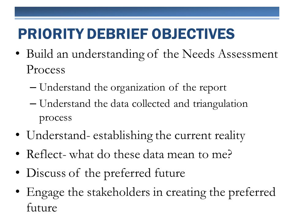 Build an understanding of the Needs Assessment Process – Understand the organization of the report – Understand the data collected and triangulation process Understand- establishing the current reality Reflect- what do these data mean to me.