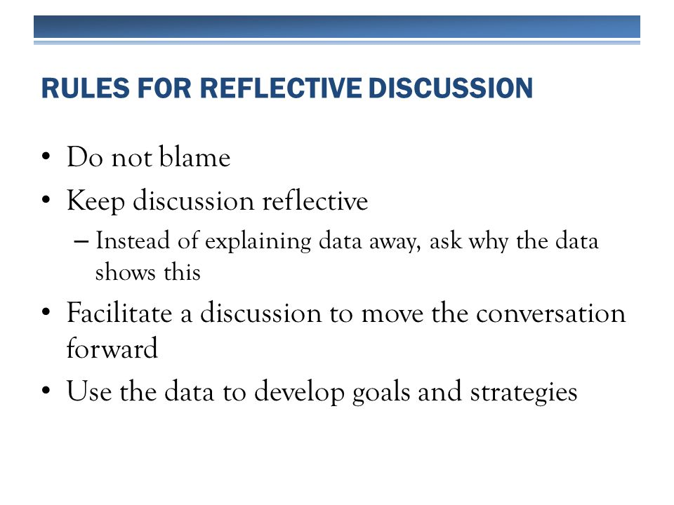Do not blame Keep discussion reflective – Instead of explaining data away, ask why the data shows this Facilitate a discussion to move the conversation forward Use the data to develop goals and strategies RULES FOR REFLECTIVE DISCUSSION