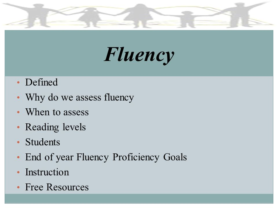 Fluency Defined Why do we assess fluency When to assess Reading levels Students End of year Fluency Proficiency Goals Instruction Free Resources