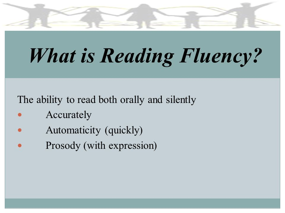 What is Reading Fluency? The ability to read both orally and silently Accurately Automaticity (quickly) Prosody (with expression)