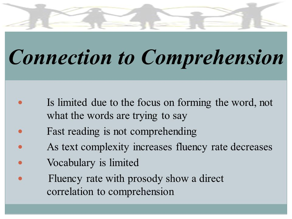Connection to Comprehension Is limited due to the focus on forming the word, not what the words are trying to say Fast reading is not comprehending As