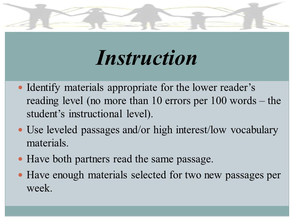 Instruction Identify materials appropriate for the lower readers reading level (no more than 10 errors per 100 words – the students instructional leve