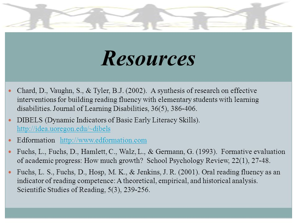 Resources Chard, D., Vaughn, S., & Tyler, B.J. (2002). A synthesis of research on effective interventions for building reading fluency with elementary