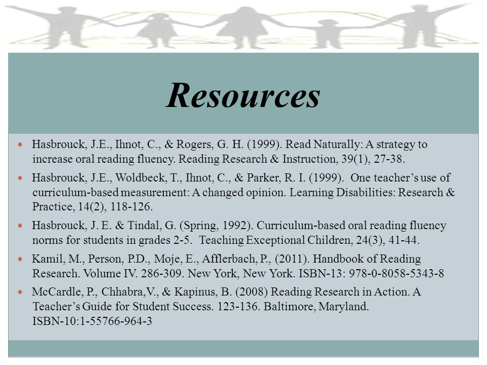 Resources Hasbrouck, J.E., Ihnot, C., & Rogers, G. H. (1999). Read Naturally: A strategy to increase oral reading fluency. Reading Research & Instruct