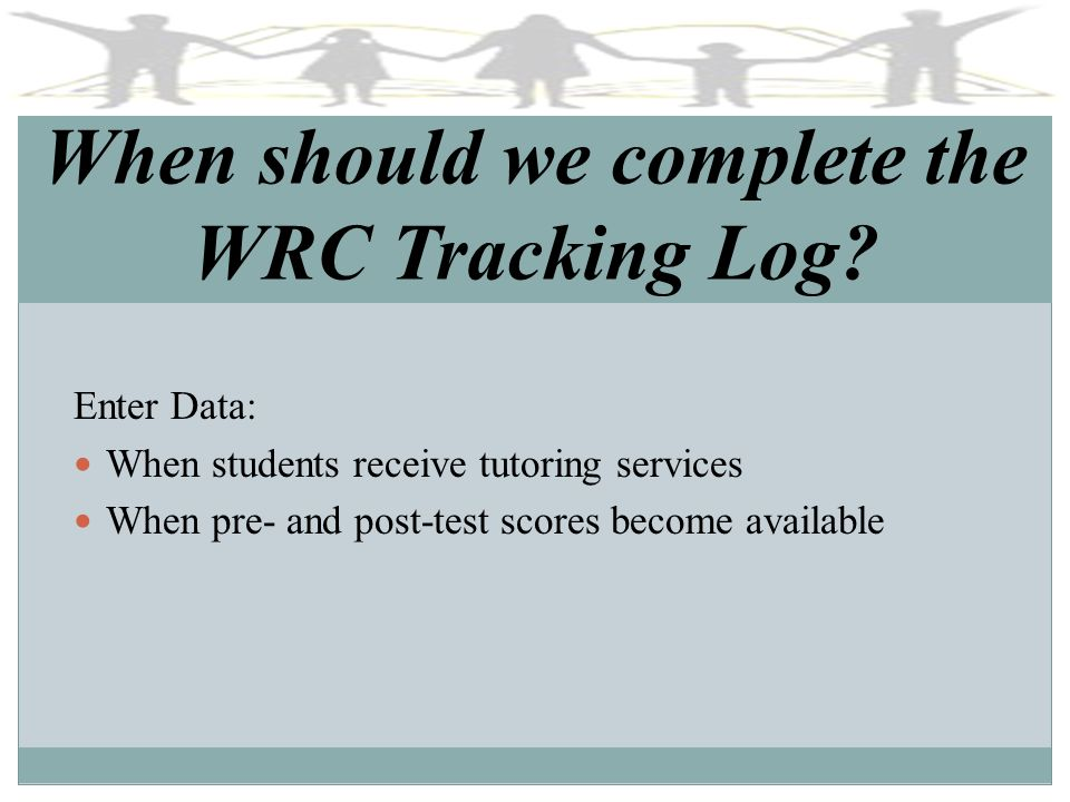 When should we complete the WRC Tracking Log? Enter Data: When students receive tutoring services When pre- and post-test scores become available
