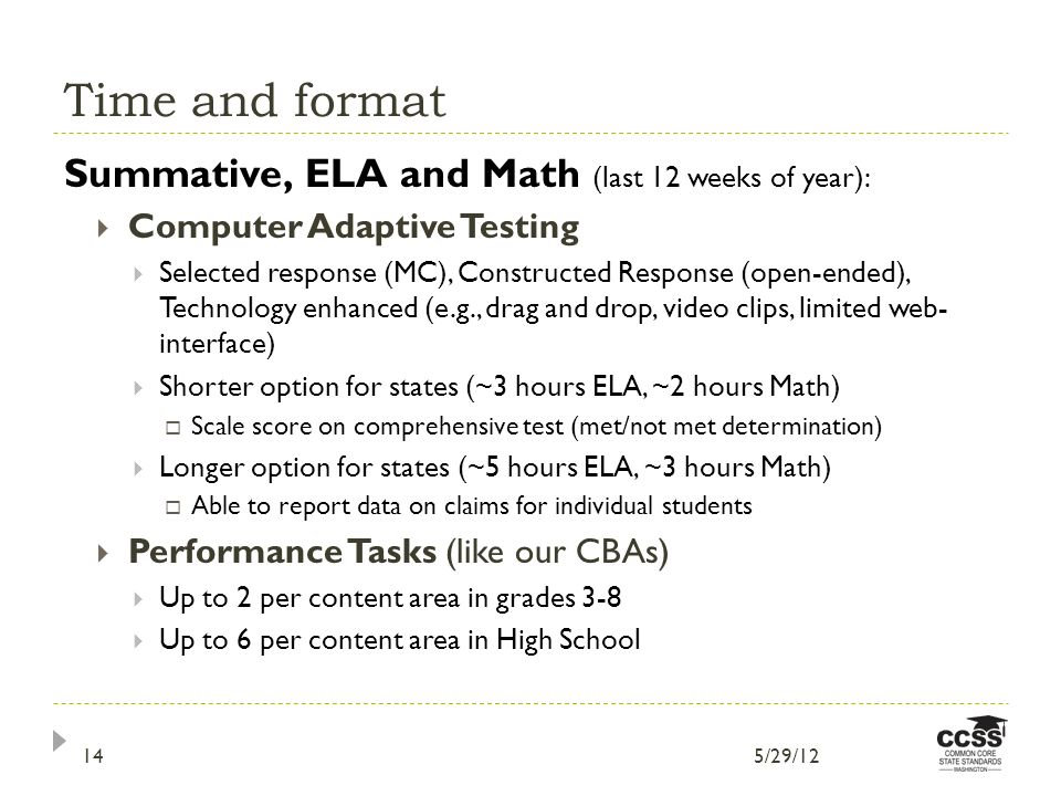 Time and format Summative, ELA and Math (last 12 weeks of year): Computer Adaptive Testing Selected response (MC), Constructed Response (open-ended), Technology enhanced (e.g., drag and drop, video clips, limited web- interface) Shorter option for states (~3 hours ELA, ~2 hours Math) Scale score on comprehensive test (met/not met determination) Longer option for states (~5 hours ELA, ~3 hours Math) Able to report data on claims for individual students Performance Tasks (like our CBAs) Up to 2 per content area in grades 3-8 Up to 6 per content area in High School 5/29/1214