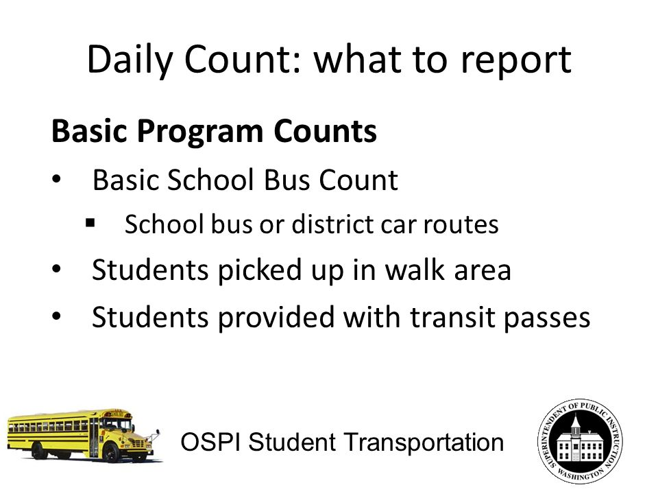 Daily Count: what to report Basic Program Counts Basic School Bus Count School bus or district car routes Students picked up in walk area Students provided with transit passes OSPI Student Transportation