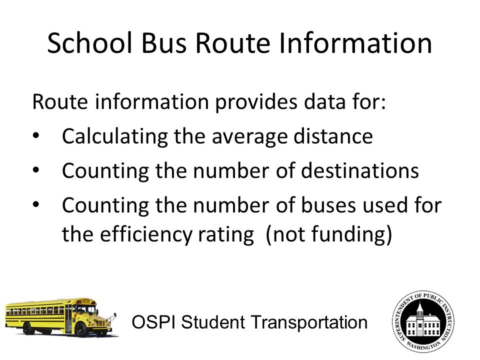 School Bus Route Information Route information provides data for: Calculating the average distance Counting the number of destinations Counting the number of buses used for the efficiency rating (not funding) OSPI Student Transportation