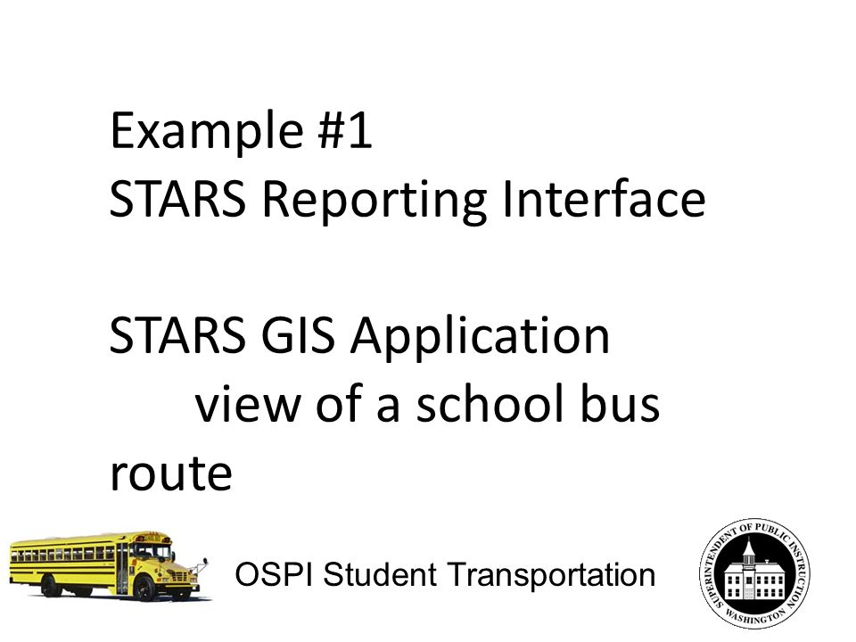 Example #1 STARS Reporting Interface STARS GIS Application view of a school bus route OSPI Student Transportation