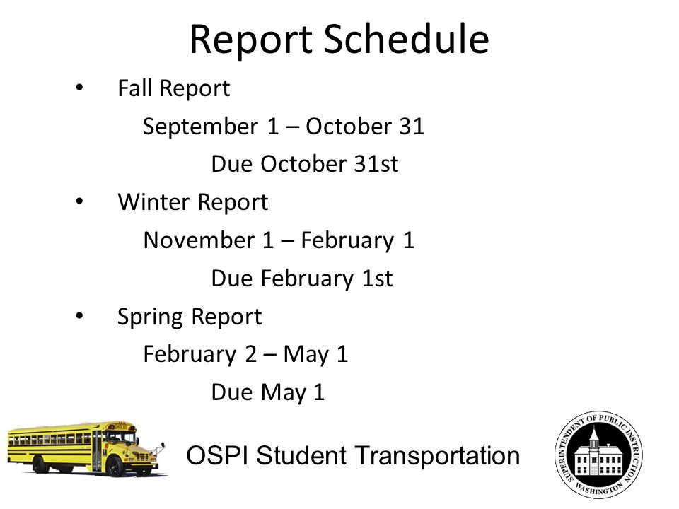 Report Schedule OSPI Student Transportation Fall Report September 1 – October 31 Due October 31st Winter Report November 1 – February 1 Due February 1st Spring Report February 2 – May 1 Due May 1