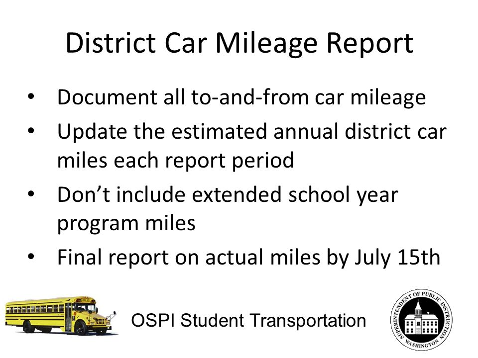 District Car Mileage Report Document all to-and-from car mileage Update the estimated annual district car miles each report period Dont include extended school year program miles Final report on actual miles by July 15th OSPI Student Transportation