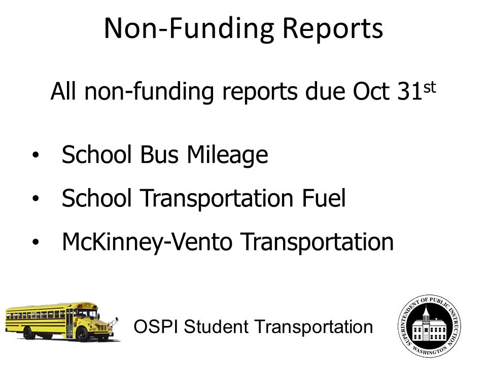 Non-Funding Reports OSPI Student Transportation All non-funding reports due Oct 31 st School Bus Mileage School Transportation Fuel McKinney-Vento Transportation