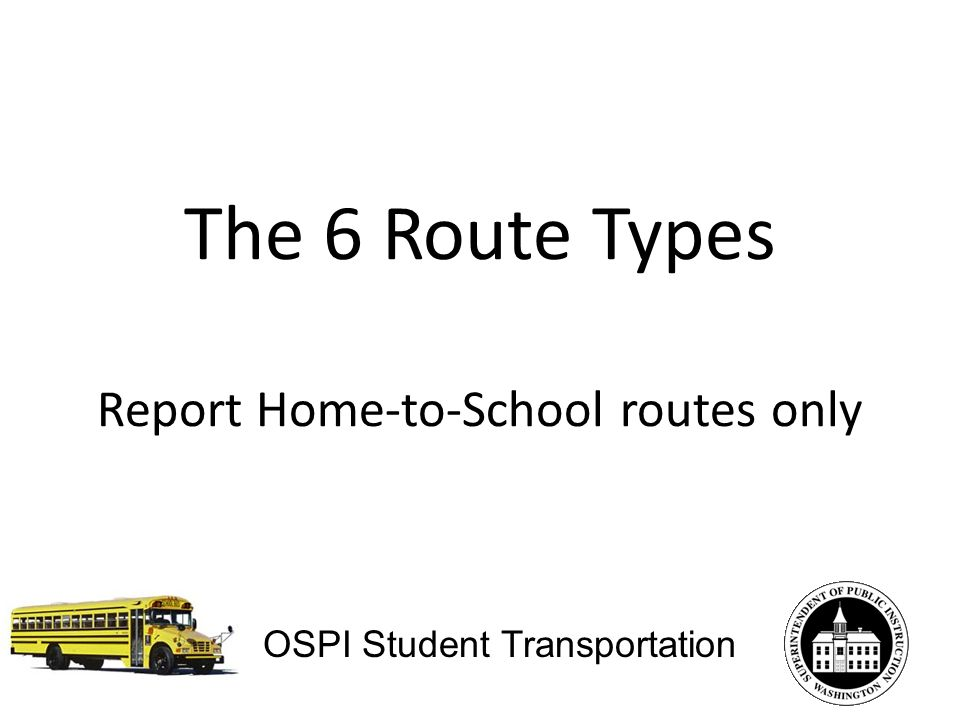 The 6 Route Types Report Home-to-School routes only OSPI Student Transportation