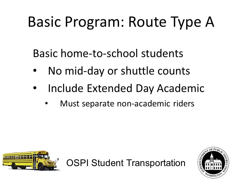 Basic Program: Route Type A Basic home-to-school students No mid-day or shuttle counts Include Extended Day Academic Must separate non-academic riders OSPI Student Transportation