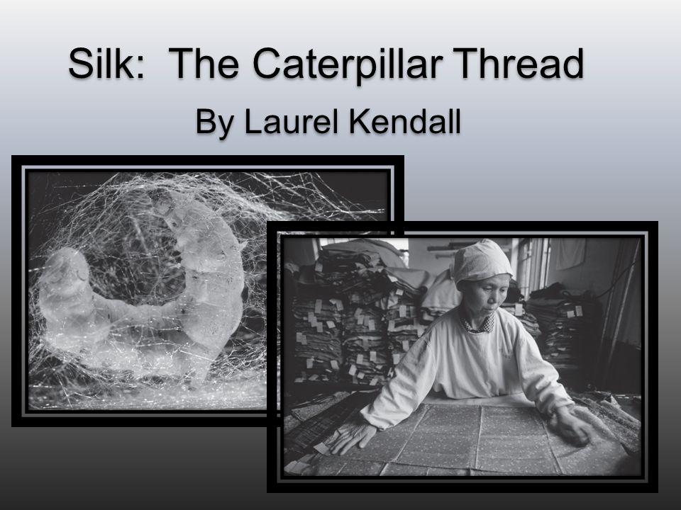 Silk: The Caterpillar Thread By Laurel Kendall Silk: The Caterpillar Thread By Laurel Kendall