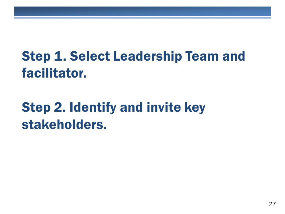 Step 1. Select Leadership Team and facilitator. Step 2. Identify and invite key stakeholders. 27