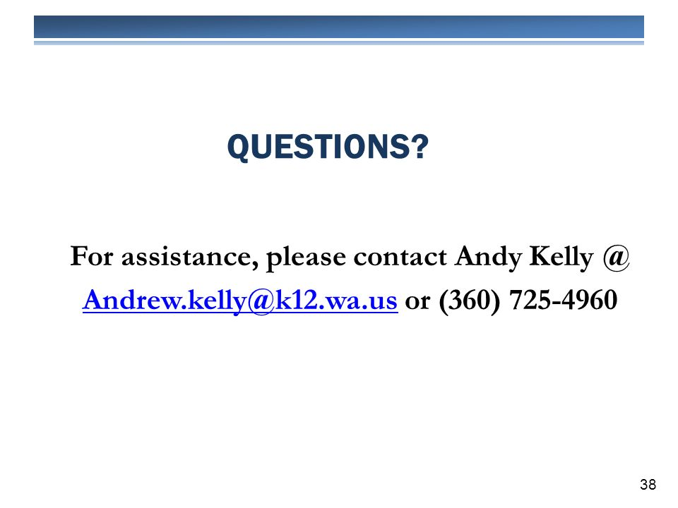 QUESTIONS? 38 For assistance, please contact Andy Kelly @ Andrew.kelly@k12.wa.usAndrew.kelly@k12.wa.us or (360) 725-4960