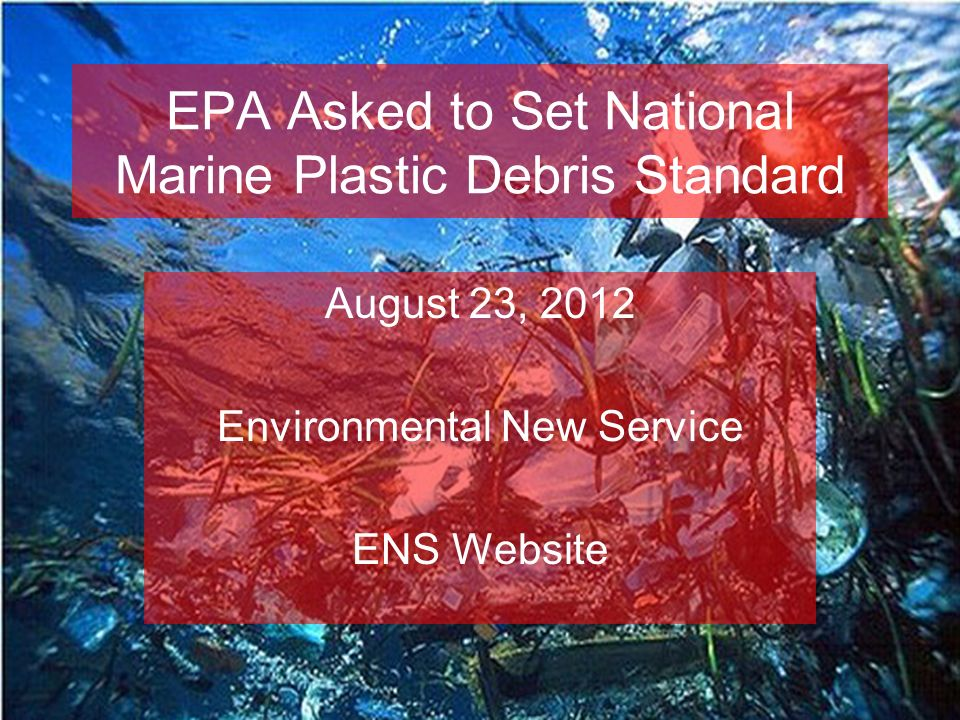 EPA Asked to Set National Marine Plastic Debris Standard August 23, 2012 Environmental New Service ENS Website