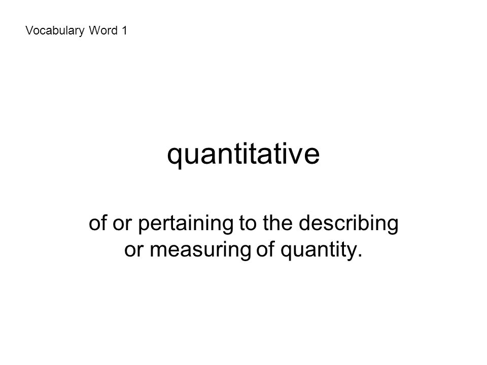 quantitative of or pertaining to the describing or measuring of quantity. Vocabulary Word 1