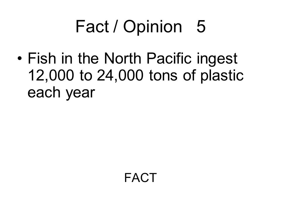 Fact / Opinion 5 Fish in the North Pacific ingest 12,000 to 24,000 tons of plastic each year FACT