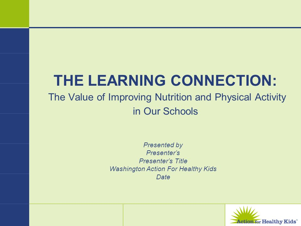 THE LEARNING CONNECTION: The Value of Improving Nutrition and Physical Activity in Our Schools Presented by Presenters Presenters Title Washington Act
