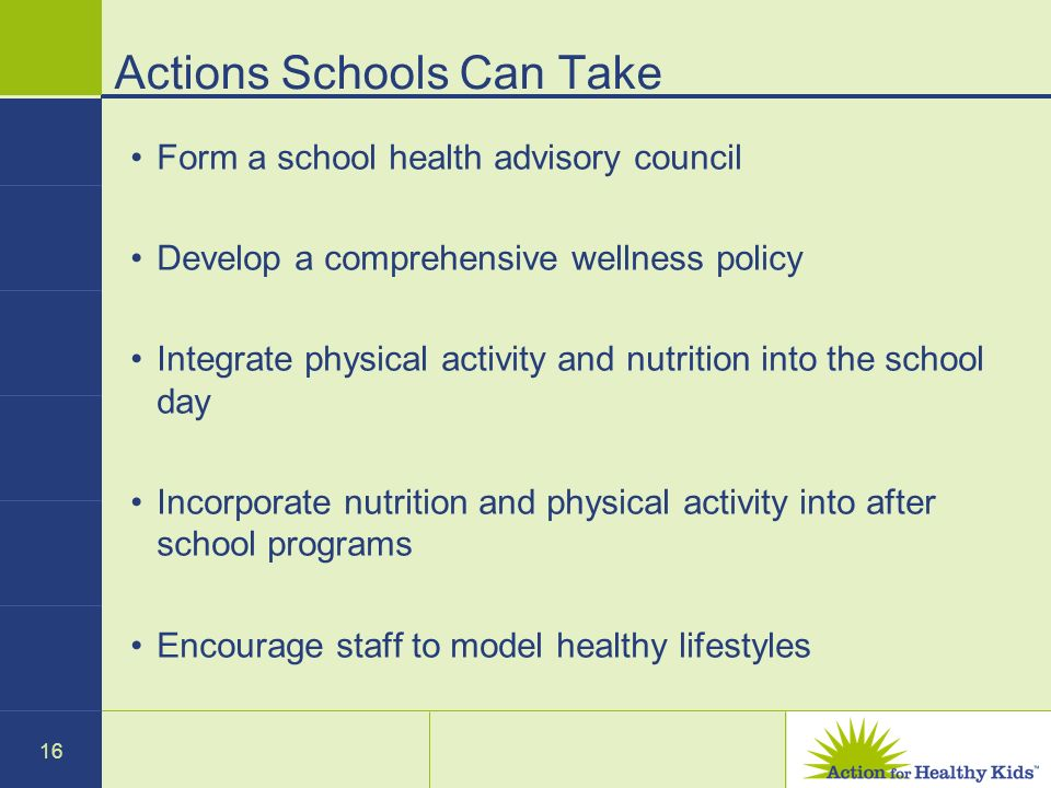 16 Actions Schools Can Take Form a school health advisory council Develop a comprehensive wellness policy Integrate physical activity and nutrition into the school day Incorporate nutrition and physical activity into after school programs Encourage staff to model healthy lifestyles