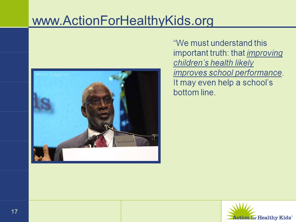 17 www.ActionForHealthyKids.org We must understand this important truth: that improving childrens health likely improves school performance.