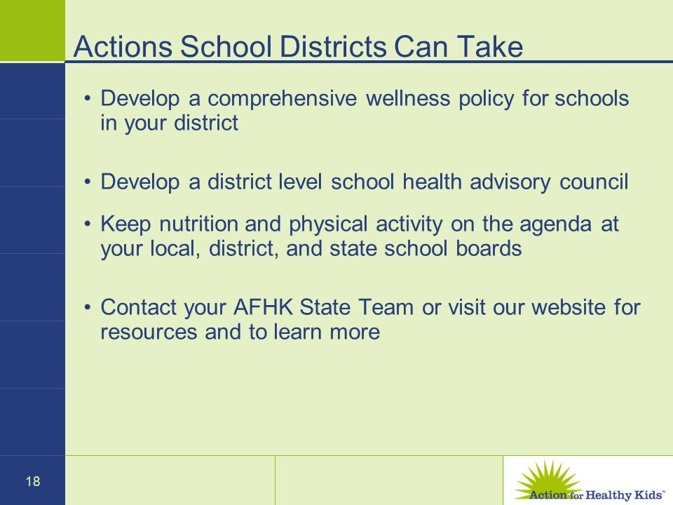 18 Actions School Districts Can Take Develop a comprehensive wellness policy for schools in your district Develop a district level school health advis