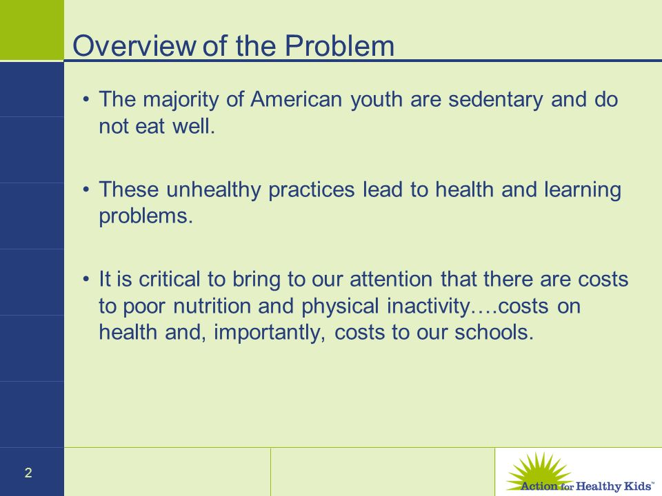2 Overview of the Problem The majority of American youth are sedentary and do not eat well. These unhealthy practices lead to health and learning prob