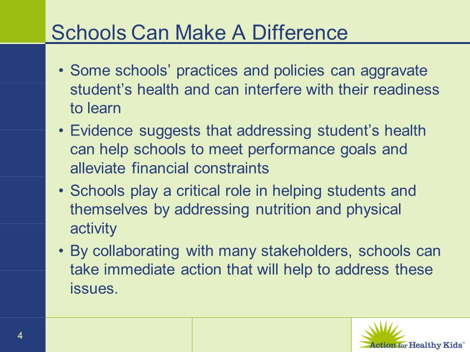 4 Schools Can Make A Difference Some schools practices and policies can aggravate students health and can interfere with their readiness to learn Evidence suggests that addressing students health can help schools to meet performance goals and alleviate financial constraints Schools play a critical role in helping students and themselves by addressing nutrition and physical activity By collaborating with many stakeholders, schools can take immediate action that will help to address these issues.