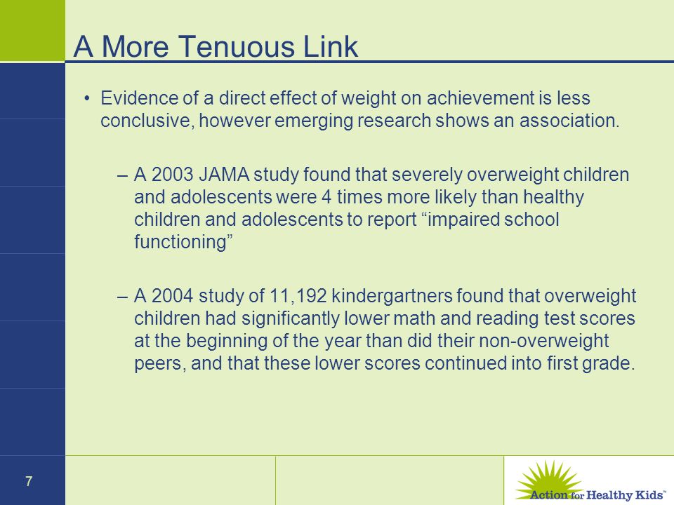 7 A More Tenuous Link Evidence of a direct effect of weight on achievement is less conclusive, however emerging research shows an association. –A 2003