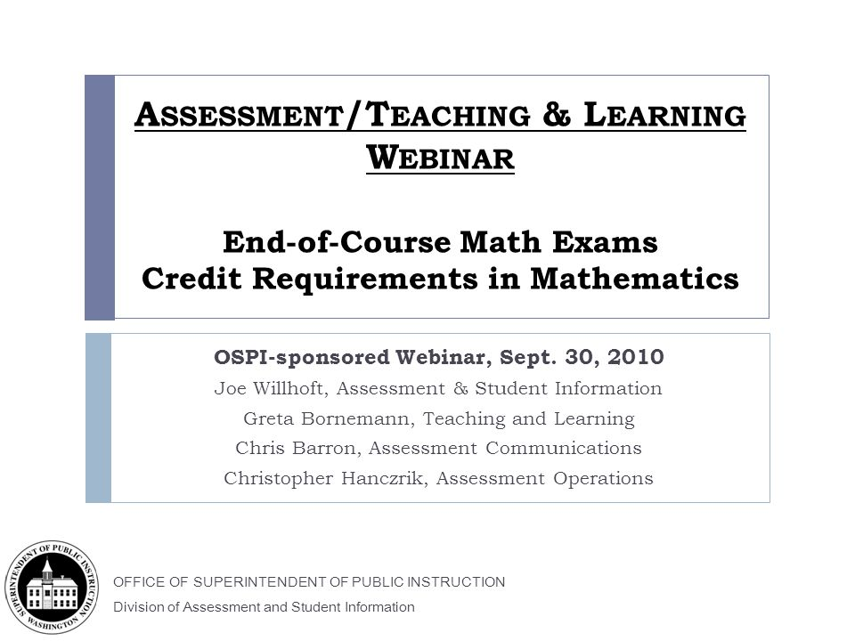 OFFICE OF SUPERINTENDENT OF PUBLIC INSTRUCTION Division of Assessment and Student Information A SSESSMENT /T EACHING & L EARNING W EBINAR End-of-Course Math Exams Credit Requirements in Mathematics OSPI-sponsored Webinar, Sept.