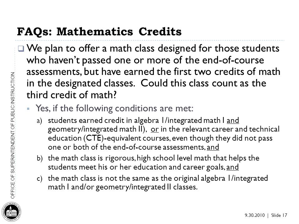 9.30.2010 | Slide 17 OFFICE OF SUPERINTENDENT OF PUBLIC INSTRUCTION We plan to offer a math class designed for those students who havent passed one or more of the end-of-course assessments, but have earned the first two credits of math in the designated classes.
