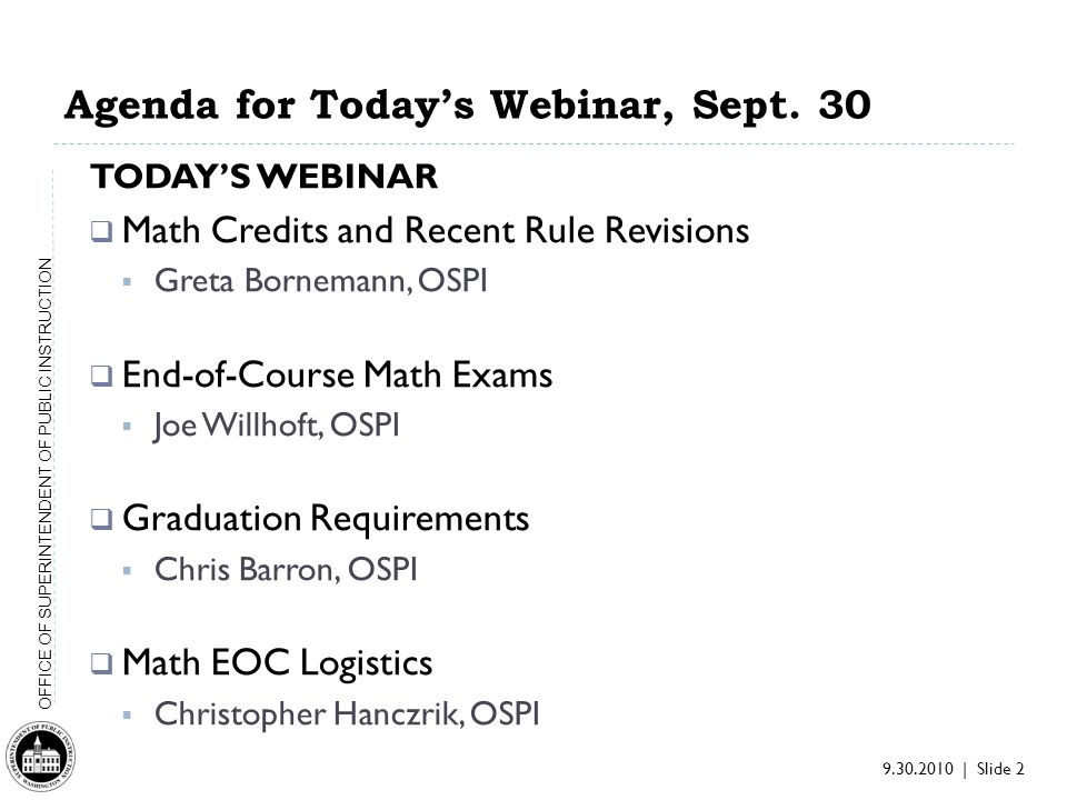 9.30.2010 | Slide 2 OFFICE OF SUPERINTENDENT OF PUBLIC INSTRUCTION Agenda for Todays Webinar, Sept. 30 TODAYS WEBINAR Math Credits and Recent Rule Rev