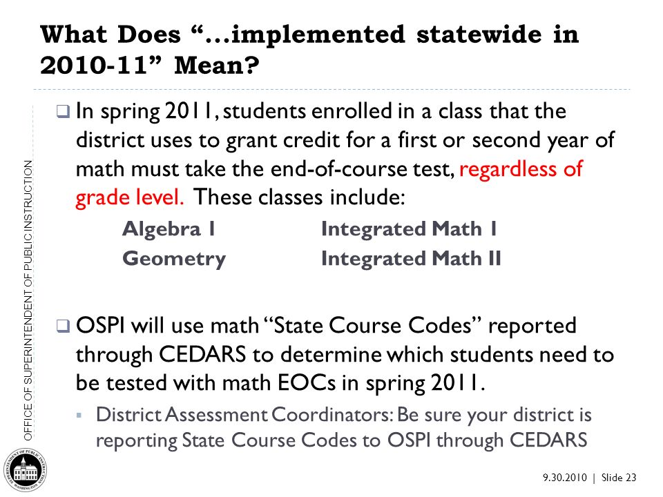 9.30.2010 | Slide 23 OFFICE OF SUPERINTENDENT OF PUBLIC INSTRUCTION What Does...implemented statewide in 2010-11 Mean.