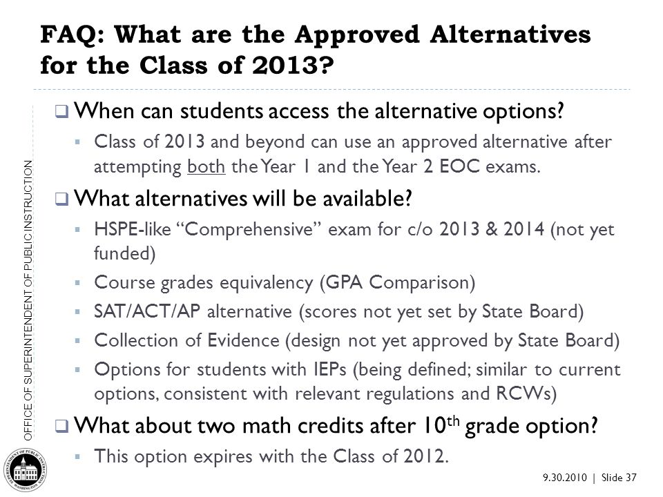 9.30.2010 | Slide 37 OFFICE OF SUPERINTENDENT OF PUBLIC INSTRUCTION FAQ: What are the Approved Alternatives for the Class of 2013.