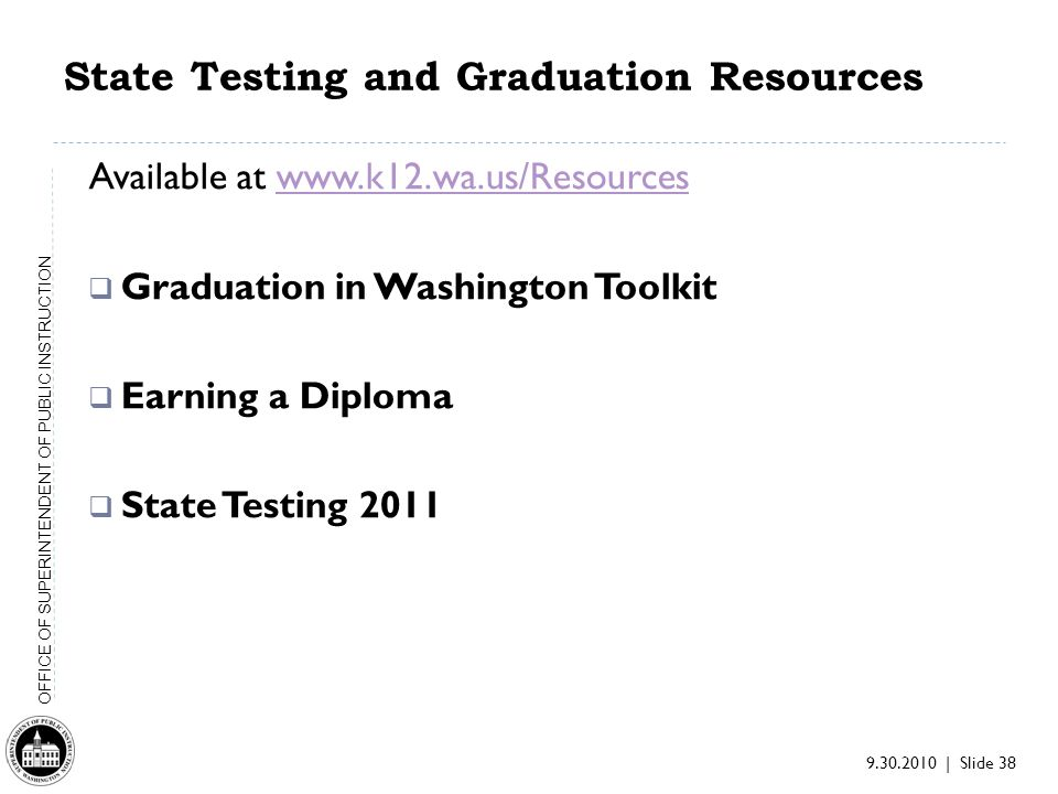 9.30.2010 | Slide 38 OFFICE OF SUPERINTENDENT OF PUBLIC INSTRUCTION State Testing and Graduation Resources Available at www.k12.wa.us/Resourceswww.k12.wa.us/Resources Graduation in Washington Toolkit Earning a Diploma State Testing 2011