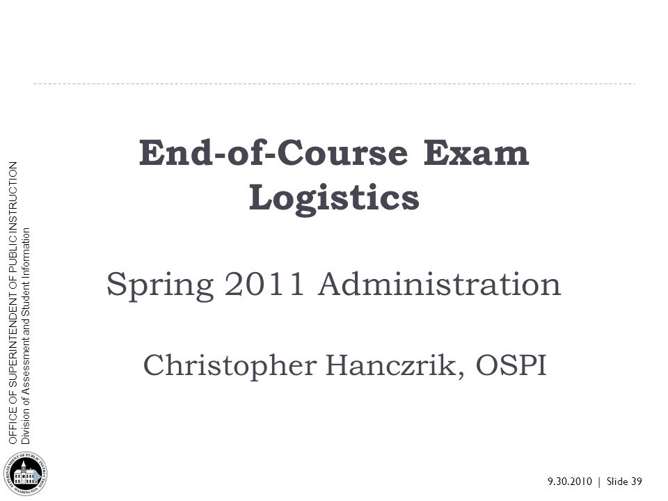 9.30.2010 | Slide 39 OFFICE OF SUPERINTENDENT OF PUBLIC INSTRUCTION Division of Assessment and Student Information End-of-Course Exam Logistics Spring 2011 Administration Christopher Hanczrik, OSPI