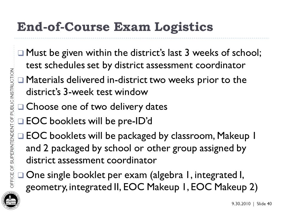 9.30.2010 | Slide 40 OFFICE OF SUPERINTENDENT OF PUBLIC INSTRUCTION End-of-Course Exam Logistics Must be given within the districts last 3 weeks of school; test schedules set by district assessment coordinator Materials delivered in-district two weeks prior to the districts 3-week test window Choose one of two delivery dates EOC booklets will be pre-IDd EOC booklets will be packaged by classroom, Makeup 1 and 2 packaged by school or other group assigned by district assessment coordinator One single booklet per exam (algebra 1, integrated I, geometry, integrated II, EOC Makeup 1, EOC Makeup 2)