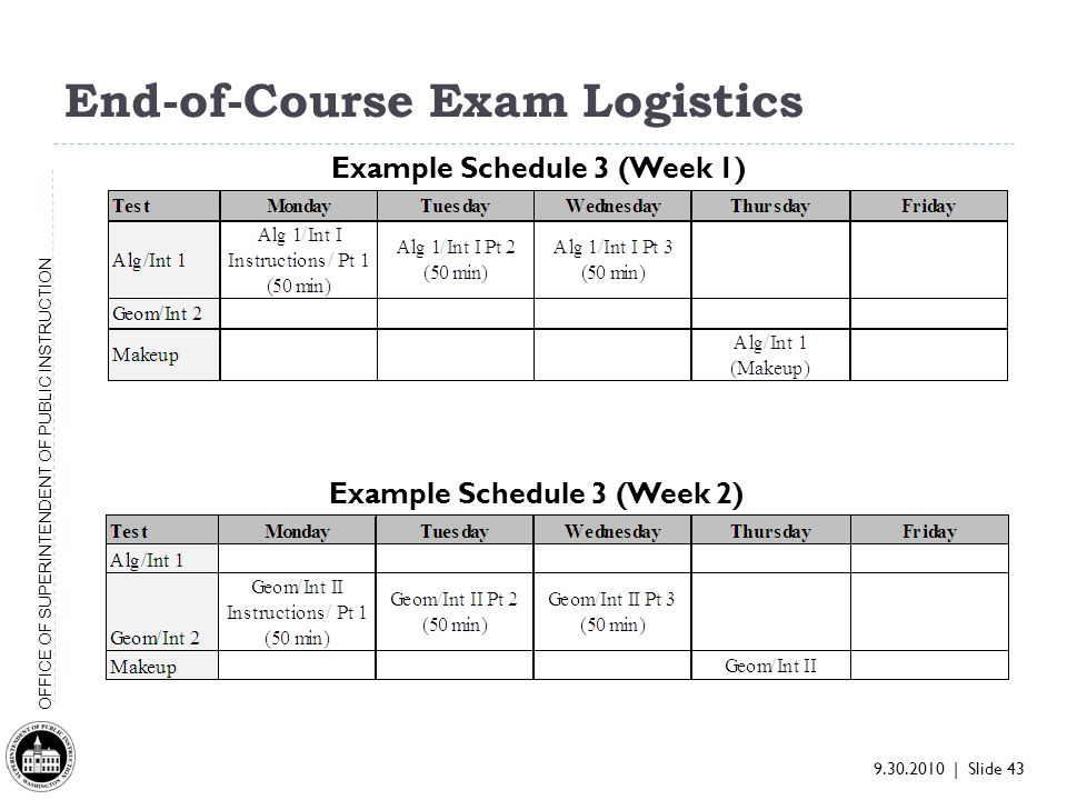 9.30.2010 | Slide 43 OFFICE OF SUPERINTENDENT OF PUBLIC INSTRUCTION End-of-Course Exam Logistics Example Schedule 3 (Week 1) Example Schedule 3 (Week 2)