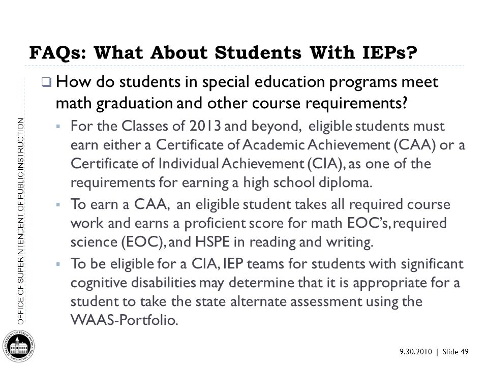 9.30.2010 | Slide 49 OFFICE OF SUPERINTENDENT OF PUBLIC INSTRUCTION FAQs: What About Students With IEPs.