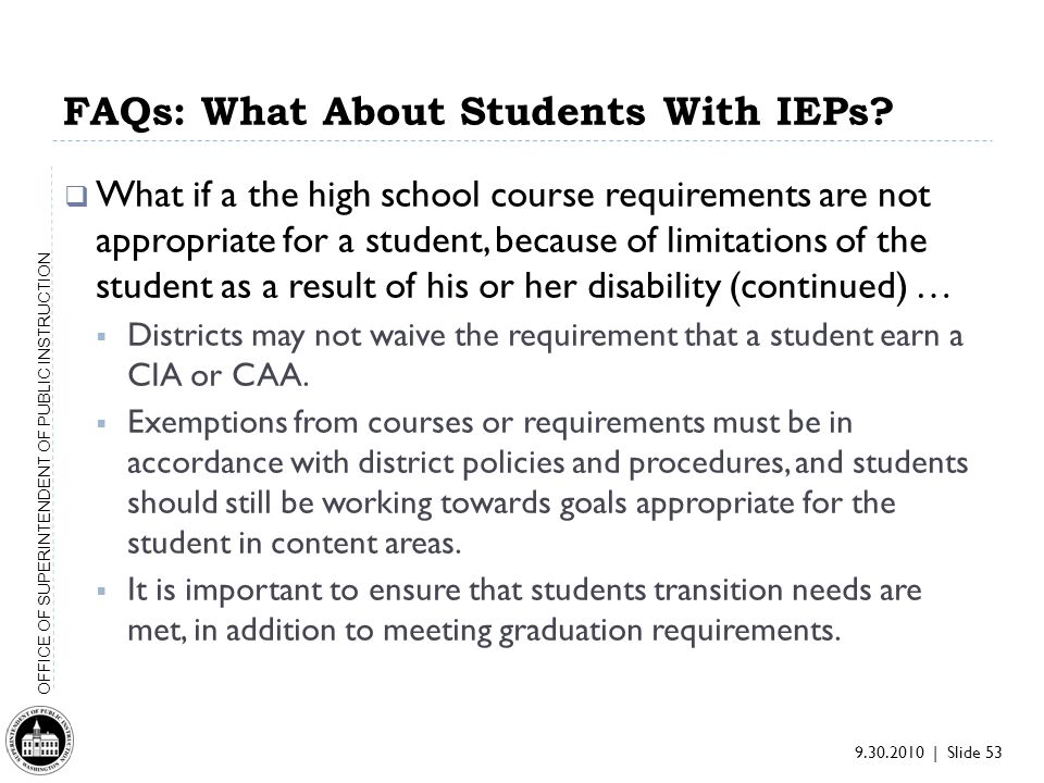 9.30.2010 | Slide 53 OFFICE OF SUPERINTENDENT OF PUBLIC INSTRUCTION What if a the high school course requirements are not appropriate for a student, because of limitations of the student as a result of his or her disability (continued) … Districts may not waive the requirement that a student earn a CIA or CAA.